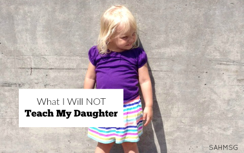 When I had a daughter, I knew I needed to teach her so much about being a woman today. There were lessons that stuck out: what I will not teach my daughter is just as important as what I will.