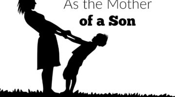 As the mother of a son, I am not only raising a boy, I am teaching a boy to become a man, a husband and even a father.