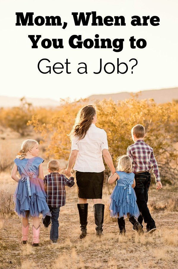 "My son asked me, ""Mom, when are you going to get a job?"" It took me by surprise, but many people thought it and now I had actually been asked."
