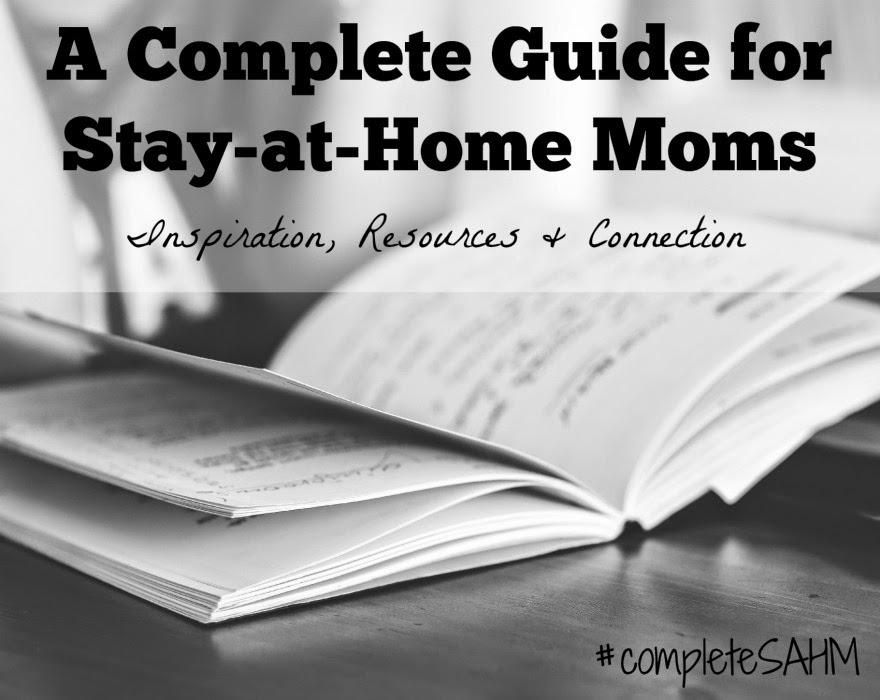 A Complete Guide for Stay-at-Home Moms series-Inspiration, Resources and Connections from SAHM bloggers to SAHMs. Join us!