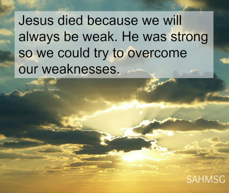 Jesus dies because we will always be weak. He was strong so we could try to overcome our weaknesses.