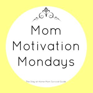 A weekly series of motivation for moms brought to you by stay at home mom bloggers at The Stay-at-Home Mom Survival Guide.