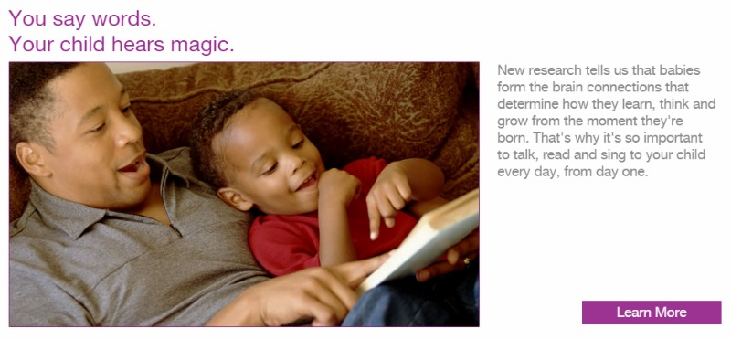 Talk, read and sing to your child from birth! The first 5 years are so important for future academic success. First5CA has a ton of free activities and resources for kids and parents.