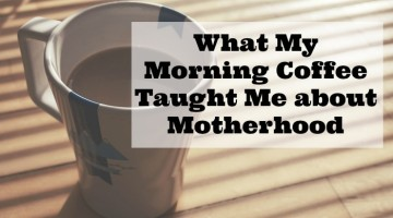 What My Morning Coffee Taught Me about Motherhood