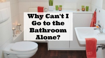 Why Can't I Go to the Bathroom Alone?