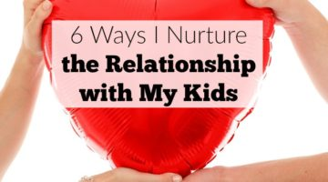 6 Ways I Nurture the Relationship with My Kids