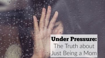 "Under Pressure: The Truth about ""Just Being a Mom"""