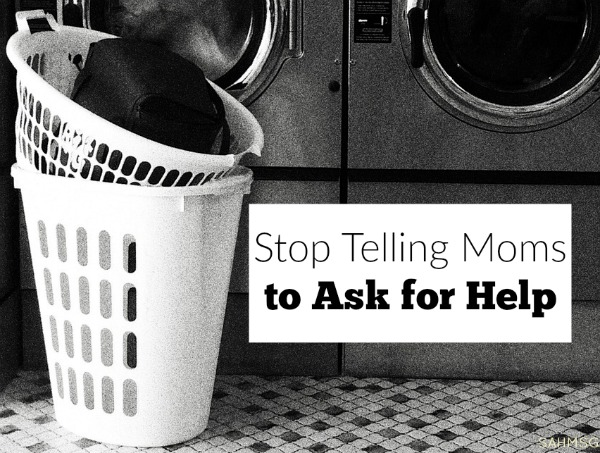 Stop telling moms to ask for help. Unless you will act.