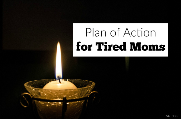 Tired moms! Make a plan to take care of YOU, value your work, and recharge. This is a plan of action for the tired mom.