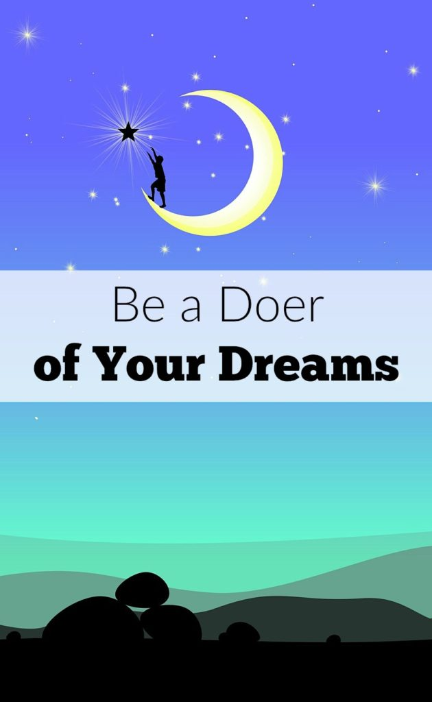 As moms we can fear pursuing our dreams or feel confused as to how we can spend time achieving our goals while still being present for our families. What if you set fear aside and became a doer of your dreams? These ideas will help you just do and not fear.