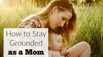 How to Stay Grounded as a Mom