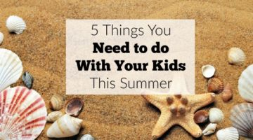 5 Things You Need to Do with Your Kids this Summer